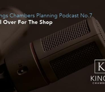 Kings Chambers Planning Podcast Episode 7: All Over For The Shop